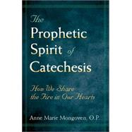 The Prophetic Spirit of Catechesis: How We Share the Fire in Our Hearts by Mongoven, Anne Marie, 9780809139224