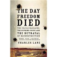 The Day Freedom Died The Colfax Massacre, the Supreme Court, and the Betrayal of Reconstruction by Lane, Charles, 9780805089226