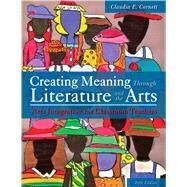 Creating Meaning Through Literature and the Arts: Arts Integration for Classroom Teachers by Claudia E. Cornett, 9780133519228