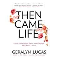 Then Came Life: Living With Courage, Spirit, and Gratitude After Breast Cancer by Lucas, Geralyn, 9781592409228