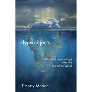 Hyperobjects: Philosophy and Ecology After the End of the World by Morton, Timothy, 9780816689231