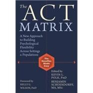 The Act Matrix: A New Approach to Building Psychological Flexibility Across Settings and Populations by Polk, Kevin L.; Schoendorff, Benjamin; Wilson, Kelly G., 9781608829231