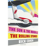 The Sun & The Moon & The Rolling Stones by Cohen, Rich, 9780804179232