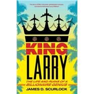 King Larry The Life and Ruins of a Billionaire Genius by Scurlock, James D., 9781416589235