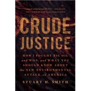 Crude Justice: How I Fought Big Oil and Won, and What You Should Know About the New Environmental Attack on America by Smith, Stuart H., 9781939529237