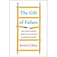 The Gift of Failure: How the Best Parents Learn to Let Go So Their Children Can Succeed by Lahey, Jessica, 9780062299239