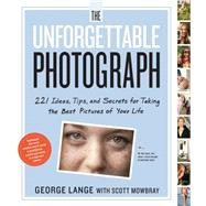 The Unforgettable Photograph: 228 Ideas, Tips, and Secrets for Taking the Best Pictures of Your Life by Lange, George; Mowbray, Scott, 9780761169239