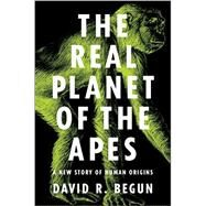 The Real Planet of the Apes: A New Story of Human Origins by Begun, David R., 9780691149240