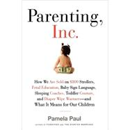 Parenting, Inc. How the Billion-Dollar Baby Business Has Changed the Way We Raise Our Children by Paul, Pamela, 9780805089240