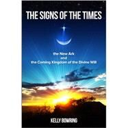 The Signs of the Times, the New Ark, and the Coming Kingdom of the Divine Will: God's Plan for Victory and Peace by Bowring, Kelly, 9780980229240