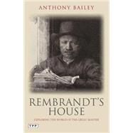 Rembrandt's House Exploring the World of the Great Master by Bailey, Anthony, 9781780769240