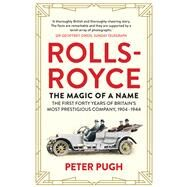 Rolls-Royce: The Magic of a Name The First Forty Years of Britain?s Most Prestigious Company by Pugh, Peter, 9781848319240