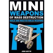 Mini Weapons of Mass Destruction 4: Build and Master Ninja Weapons by Austin, John, 9781613749241