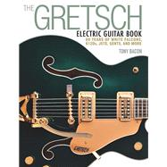 The Gretsch Electric Guitar Book: 60 Years of White Falcons, 6120s, Jets, Gents, and More by Bacon, Tony, 9781480399242
