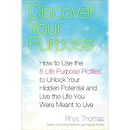 Discover Your Purpose: How to Use the 5 Life Purpose Profiles to Unlock Your Hidden Potential and Live the Life You Were Meant to Live by Thomas, Rhys, 9780399169243