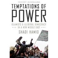 Temptations of Power Islamists and Illiberal Democracy in a New Middle East by Hamid, Shadi, 9780190229245