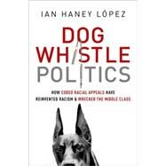 Dog Whistle Politics How Coded Racial Appeals Have Reinvented Racism and Wrecked the Middle Class by Haney López, Ian, 9780190229252