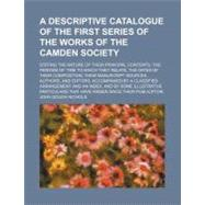 Descriptive Catalogue of the First Series of the Works of the Camden Society; Stating the Nature of Their Principal Contents, the Periods of Time To by , 9781156259252