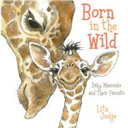 Born in the Wild Baby Mammals and Their Parents by Judge, Lita; Judge, Lita, 9781596439252