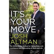 It's Your Move: My Million Dollar Method for Taking Risks With Confidence and Succeeding at Work and Life by Altman, Josh, 9780062369253
