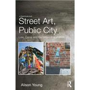 Street Art, Public City: Law, Crime and the Urban Imagination by Young; Alison, 9780415729253