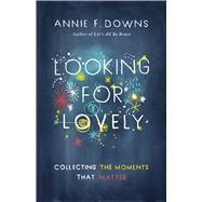 Looking for Lovely Collecting the Moments that Matter by Downs, Annie F., 9781433689253