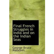 Final French Struggles in India and on the Indian Seas by Malleson, George Bruce, 9780559049255