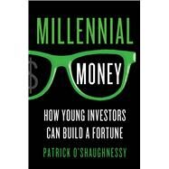 Millennial Money How Young Investors Can Build a Fortune by O'Shaughnessy, Patrick, 9781137279255