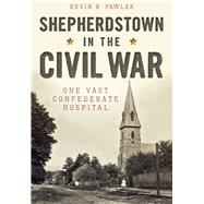 Shepherdstown in the Civil War: One Vast Confederate Hospital by Pawlak, Kevin, 9781626199255