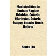 Municipalities in Durham Region : Uxbridge, Ontario, Clarington, Ontario, Scugog, Ontario, Brock, Ontario by , 9781157289258