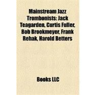 Mainstream Jazz Trombonists : Jack Teagarden, Curtis Fuller, Bob Brookmeyer, Frank Rehak, Harold Betters by , 9781158419258