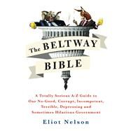 The Beltway Bible A Totally Serious A-Z Guide To Our No-Good, Corrupt, Incompetent, Terrible, Depressing, and Sometimes Hilarious Government by Nelson, Eliot, 9781250099259