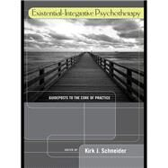 Existential-Integrative Psychotherapy: Guideposts to the Core of Practice by Schneider; Kirk J., 9781138969261