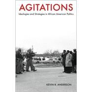 Agitations : Ideologies and Strategies in African American Politics by Anderson, Kevin R., 9781557289261