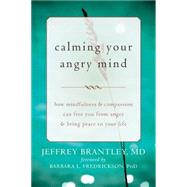 Calming Your Angry Mind: How Mindfulness & Compassion Can Free You from Anger & Bring Peace to Your Life by Brantley, Jeffrey, M.D.; Fredrickson, Barbara L., Ph.d., 9781608829262