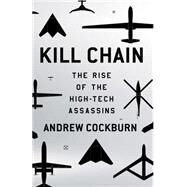 Kill Chain The Rise of the High-Tech Assassins by Cockburn, Andrew, 9780805099263