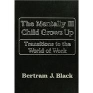 Mentally Ill Child Grows Up: Transitions To The World Of: Transitions To The World Of Work by Black,Bertram J., 9781138869264