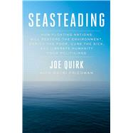Seasteading How Floating Nations Will Restore the Environment, Enrich the Poor, Cure the Sick, and Liberate Humanity from Politicians by Quirk, Joe; Friedman, Patri, 9781451699265
