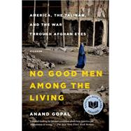 No Good Men Among the Living America, the Taliban, and the War Through Afghan Eyes by Gopal, Anand, 9781250069269