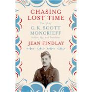 Chasing Lost Time The Life of C. K. Scott Moncrieff: Soldier, Spy, and Translator by Findlay, Jean, 9780374119270
