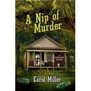 A Nip of Murder A Moonshine Mystery by Miller, Carol, 9781250019271