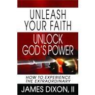 Unleash Your Faith--Unlock God's Power : How to Experience the Extraordinary by Dixon, James, II, 9780979319273