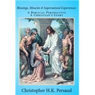 Blessings, Miracles & Supernatural Experiences: A Biblical Perspective a Christian's Story by Persaud, Christopher H. K., 9781503529274