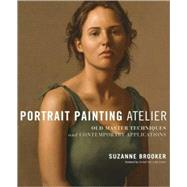 Portrait Painting Atelier : Old Master Techniques and Contemporary Applications by Brooker, Suzanne, 9780823099276