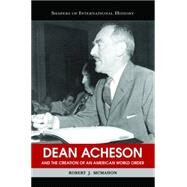 Dean Acheson And The Creation Of An American World Order by McMahon, Robert J., 9781574889277