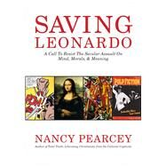 Saving Leonardo A Call to Resist the Secular Assault on Mind, Morals, and Meaning by Pearcey, Nancy, 9781433669279