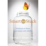 Smart But Stuck Emotions in Teens and Adults with ADHD by Brown, Thomas E., 9781118279281
