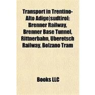 Transport in Trentino-Alto Adige Südtirol : Brenner Railway, Brenner Base Tunnel, Rittnerbahn, Überetsch Railway, Bolzano Tram by , 9781155289281