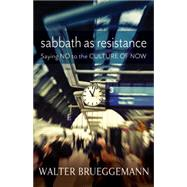 Sabbath as Resistance: Say No to the Culture of Now by Brueggemann, Walter, 9780664239282