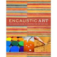 Encaustic Art : The Complete Guide to Creating Fine Art with Wax by Rankin, Lissa, 9780823099283